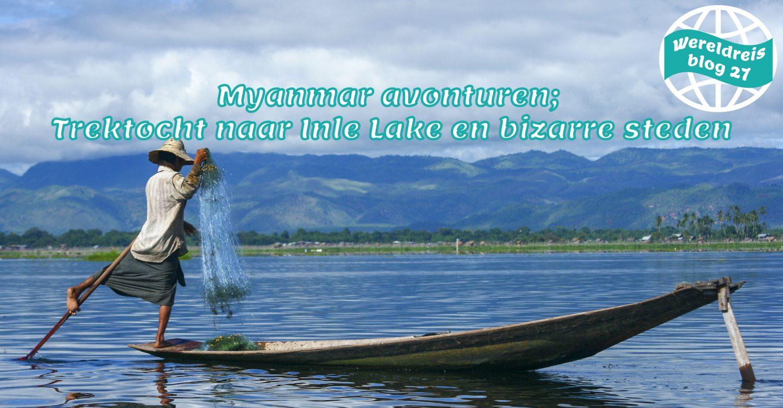 Wereldreis Blog 27 Myanmar avonturen Trektocht naar Inle Lake en bizar moderne steden